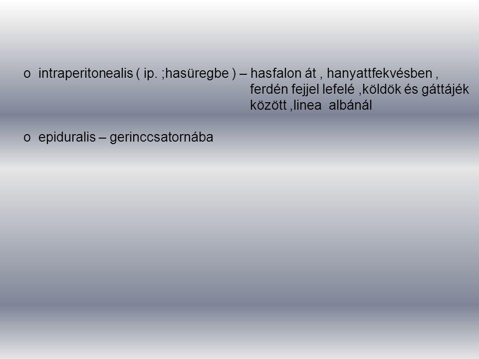 o intraperitonealis ( ip. ;hasüregbe ) – hasfalon át, hanyattfekvésben, ferdén fejjel lefelé,köldök és gáttájék között,linea albánál o epiduralis – ge