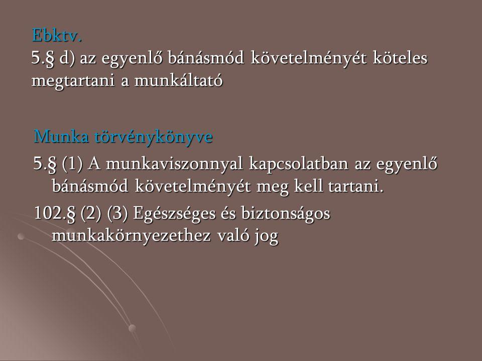 Ebktv. 5.§ d) az egyenlő bánásmód követelményét köteles megtartani a munkáltató Munka törvénykönyve 5.§ (1) A munkaviszonnyal kapcsolatban az egyenlő