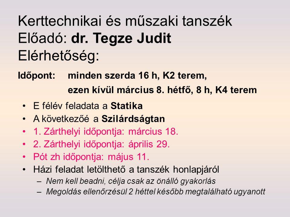 Kerttechnikai és műszaki tanszék Előadó: dr. Tegze Judit Elérhetőség: E félév feladata a Statika A következőé a Szilárdságtan 1. Zárthelyi időpontja: