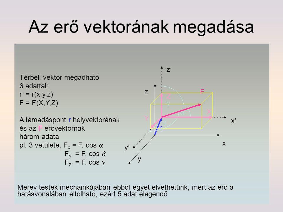 Az erő vektorának megadása y' z z' x' x F r y Térbeli vektor megadható 6 adattal: r = r(x,y,z) F = F(X,Y,Z) A támadáspont r helyvektorának és az F erő
