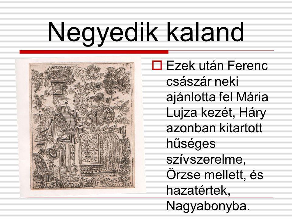 Negyedik kaland  Ezek után Ferenc császár neki ajánlotta fel Mária Lujza kezét, Háry azonban kitartott hűséges szívszerelme, Örzse mellett, és hazatértek, Nagyabonyba.