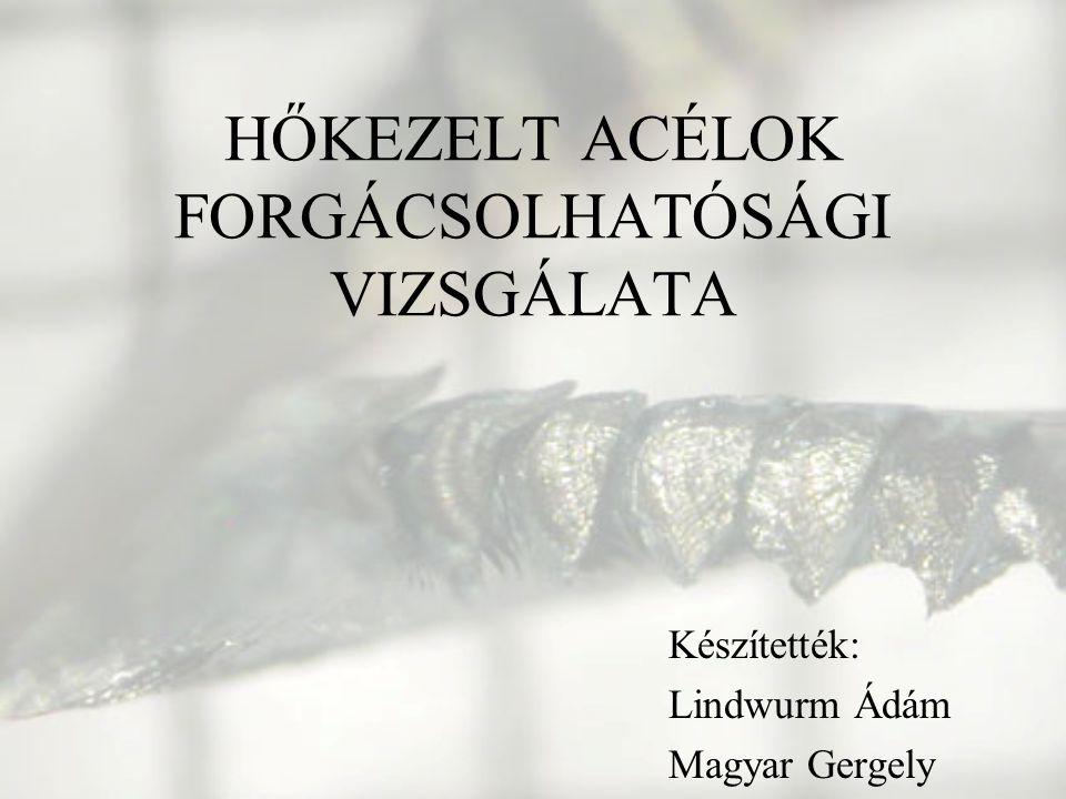 HŐKEZELT ACÉLOK FORGÁCSOLHATÓSÁGI VIZSGÁLATA Készítették: Lindwurm Ádám Magyar Gergely