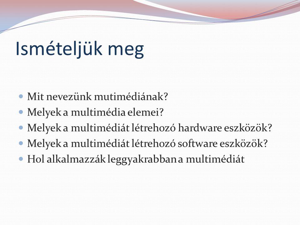 Ismételjük meg Mit nevezünk mutimédiának? Melyek a multimédia elemei? Melyek a multimédiát létrehozó hardware eszközök? Melyek a multimédiát létrehozó