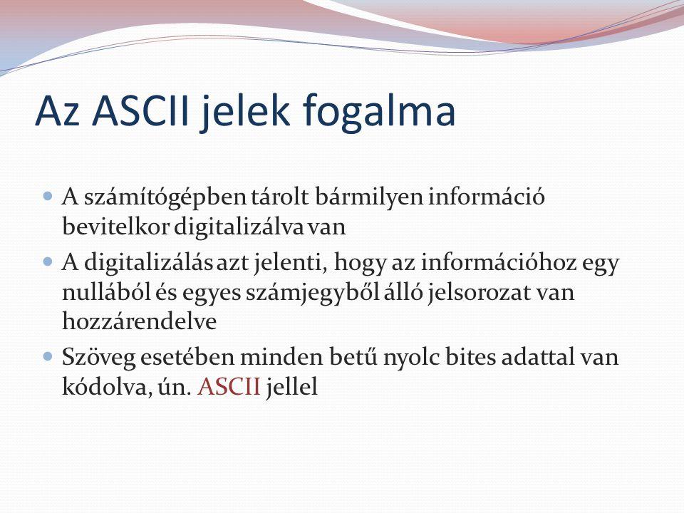 Az ASCII jelek fogalma A számítógépben tárolt bármilyen információ bevitelkor digitalizálva van A digitalizálás azt jelenti, hogy az információhoz egy