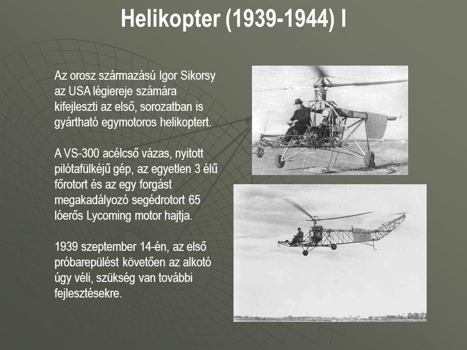 Helikopter (1939-1944) I Az orosz származású Igor Sikorsy az USA légiereje számára kifejleszti az első, sorozatban is gyártható egymotoros helikoptert