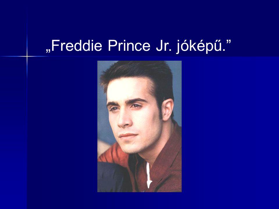 """""""Freddie Prince Jr. jóképű."""""""