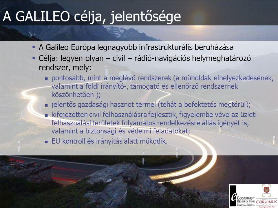 A GALILEO célja, jelentősége  A Galileo Európa legnagyobb infrastrukturális beruházása  Célja: legyen olyan – civil – rádió-navigációs helymeghatározó rendszer, mely: pontosabb, mint a meglévő rendszerek (a műholdak elhelyezkedésének, valamint a földi irányító-, támogató és ellenőrző rendszernek köszönhetően ); jelentős gazdasági hasznot termel (tehát a befektetés megtérül); kifejezetten civil felhasználásra fejlesztik, figyelembe véve az üzleti felhasználási területek folyamatos rendelkezésre állás igényét is, valamint a biztonsági és védelmi feladatokat; EU kontroll és irányítás alatt működik.