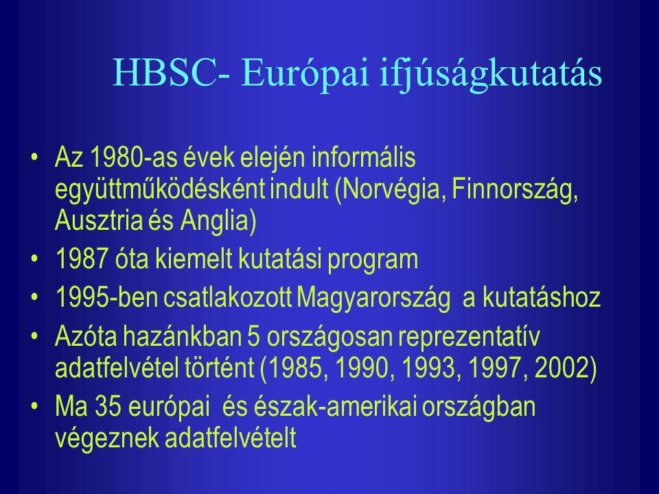 HBSC- Európai ifjúságkutatás Az 1980-as évek elején informális együttműködésként indult (Norvégia, Finnország, Ausztria és Anglia) 1987 óta kiemelt ku