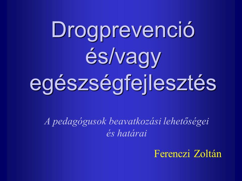 Drogprevenció és/vagy egészségfejlesztés Ferenczi Zoltán A pedagógusok beavatkozási lehetőségei és határai