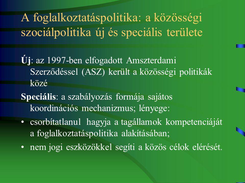 A foglalkoztatáspolitika: a közösségi szociálpolitika új és speciális területe Új: az 1997-ben elfogadott Amszterdami Szerződéssel (ASZ) került a közösségi politikák közé Speciális: a szabályozás formája sajátos koordinációs mechanizmus; lényege: csorbítatlanul hagyja a tagállamok kompetenciáját a foglalkoztatáspolitika alakításában; nem jogi eszközökkel segíti a közös célok elérését.