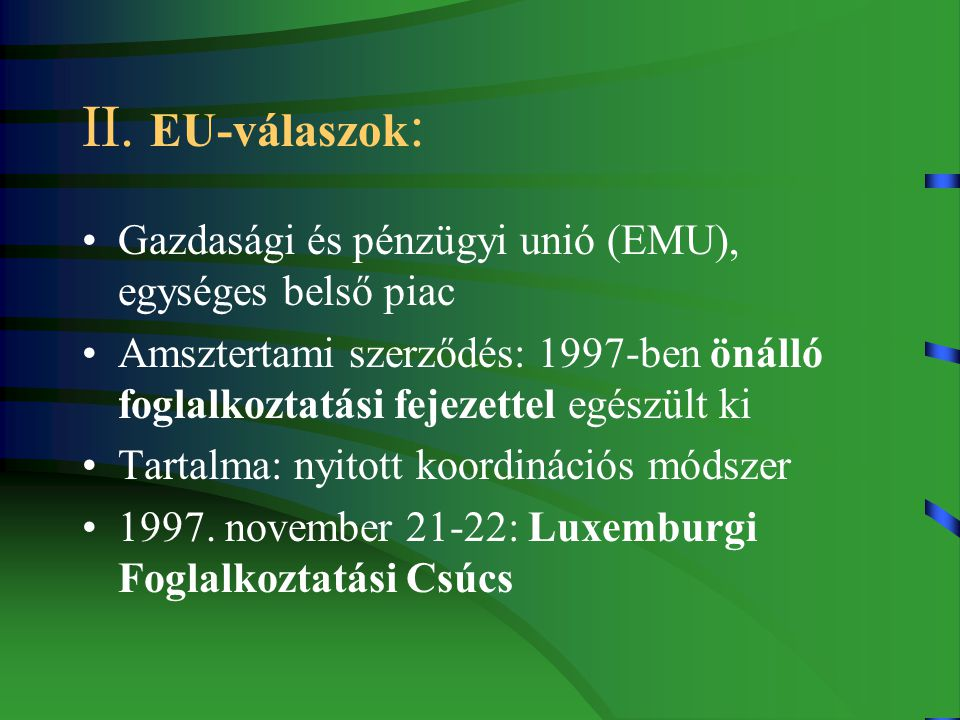II. EU-válaszok : Gazdasági és pénzügyi unió (EMU), egységes belső piac Amsztertami szerződés: 1997-ben önálló foglalkoztatási fejezettel egészült ki