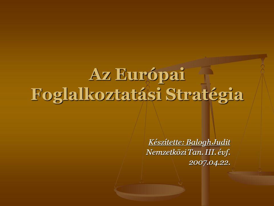 Az Európai Foglalkoztatási Stratégia Készítette: Balogh Judit Nemzetközi Tan. III. évf. 2007.04.22.