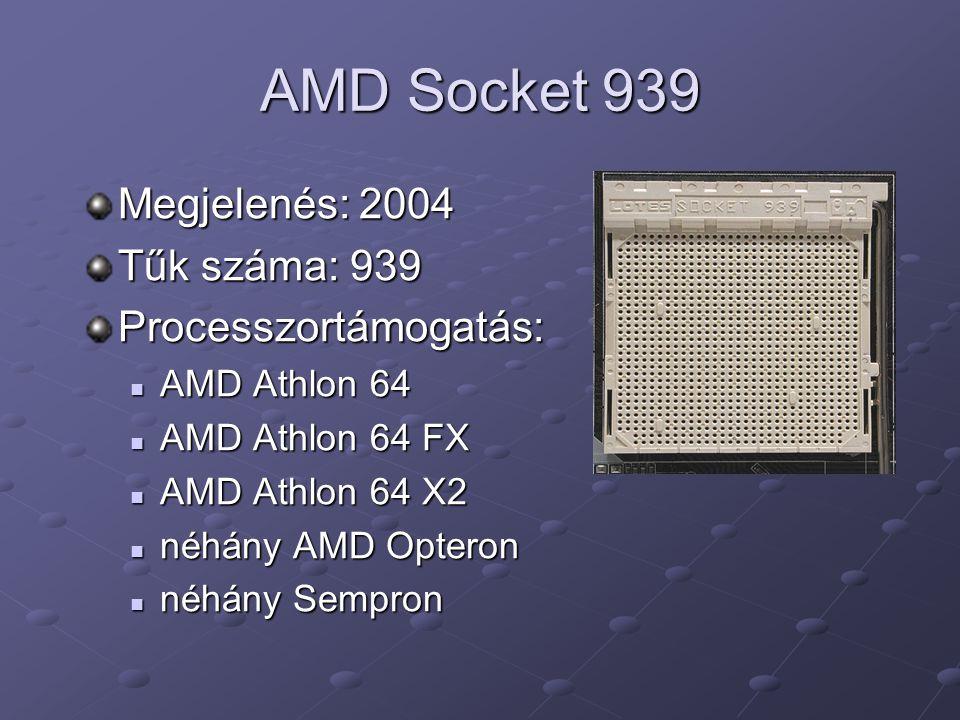 AMD Socket 939 Megjelenés: 2004 Tűk száma: 939 Processzortámogatás: AMD Athlon 64 AMD Athlon 64 AMD Athlon 64 FX AMD Athlon 64 FX AMD Athlon 64 X2 AMD