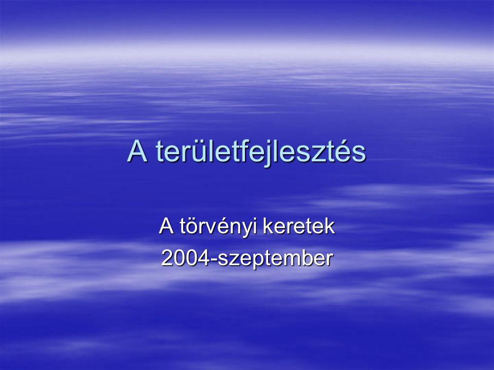 A területfejlesztés A törvényi keretek 2004-szeptember