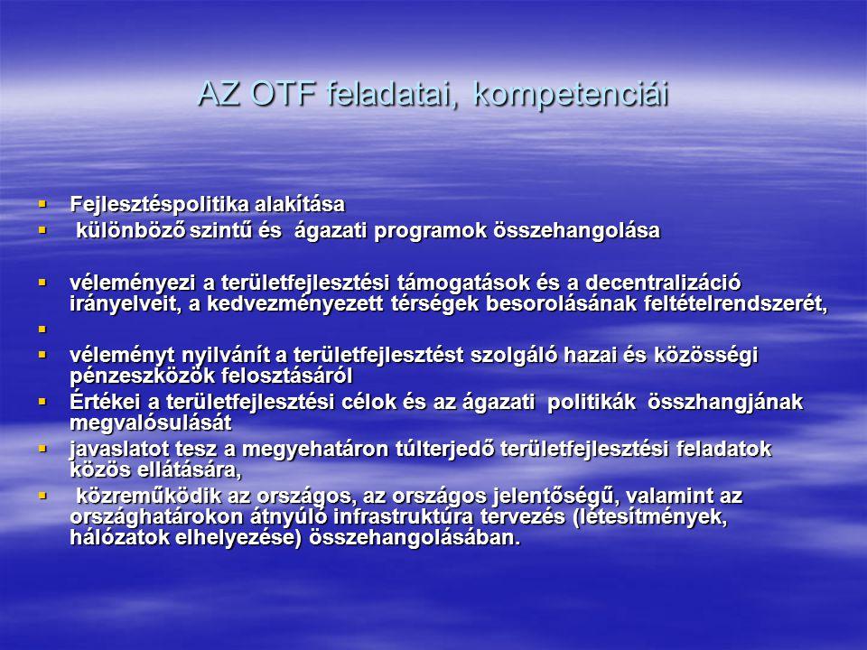 AZ OTF feladatai, kompetenciái  Fejlesztéspolitika alakítása  különböző szintű és ágazati programok összehangolása  véleményezi a területfejlesztési támogatások és a decentralizáció irányelveit, a kedvezményezett térségek besorolásának feltételrendszerét,   véleményt nyilvánít a területfejlesztést szolgáló hazai és közösségi pénzeszközök felosztásáról  Értékei a területfejlesztési célok és az ágazati politikák összhangjának megvalósulását  javaslatot tesz a megyehatáron túlterjedő területfejlesztési feladatok közös ellátására,  közreműködik az országos, az országos jelentőségű, valamint az országhatárokon átnyúló infrastruktúra tervezés (létesítmények, hálózatok elhelyezése) összehangolásában.