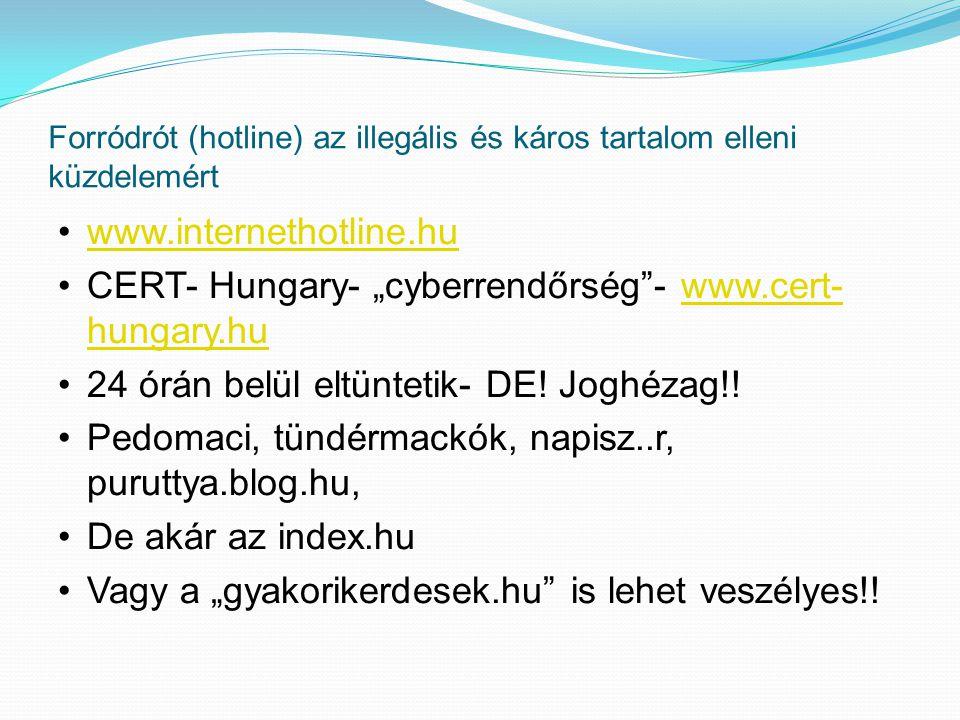 """Forródrót (hotline) az illegális és káros tartalom elleni küzdelemért www.internethotline.hu CERT- Hungary- """"cyberrendőrség - www.cert- hungary.huwww.cert- hungary.hu 24 órán belül eltüntetik- DE."""