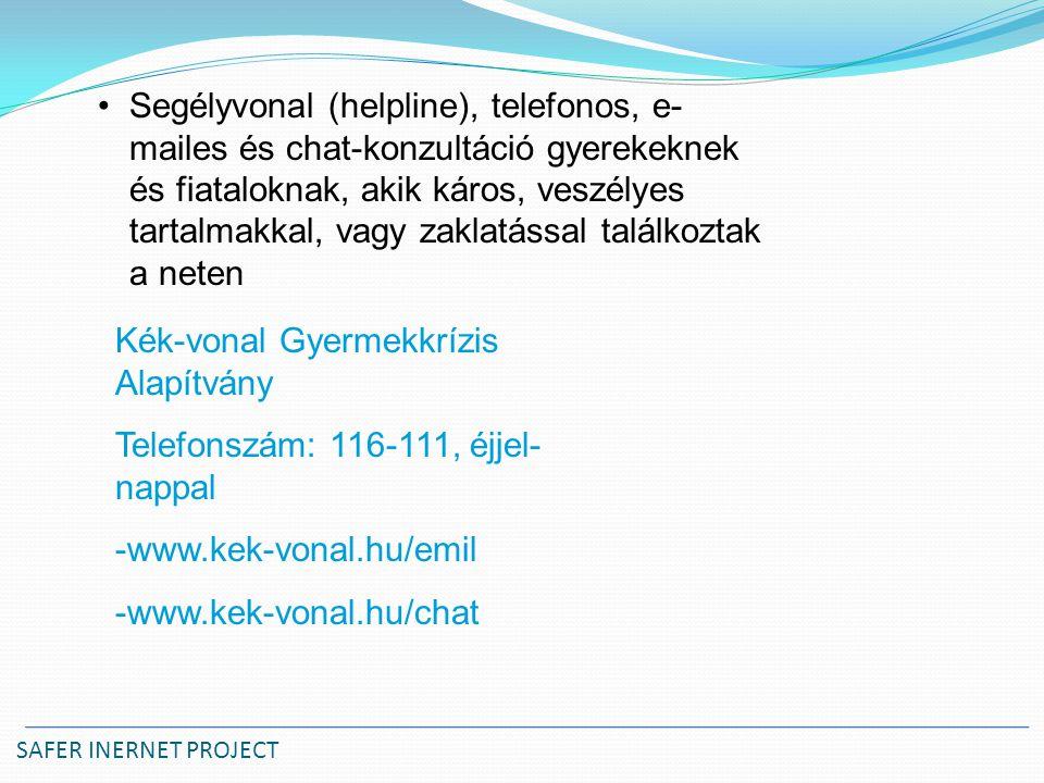 SAFER INERNET PROJECT Segélyvonal (helpline), telefonos, e- mailes és chat-konzultáció gyerekeknek és fiataloknak, akik káros, veszélyes tartalmakkal, vagy zaklatással találkoztak a neten Kék-vonal Gyermekkrízis Alapítvány Telefonszám: 116-111, éjjel- nappal -www.kek-vonal.hu/emil -www.kek-vonal.hu/chat