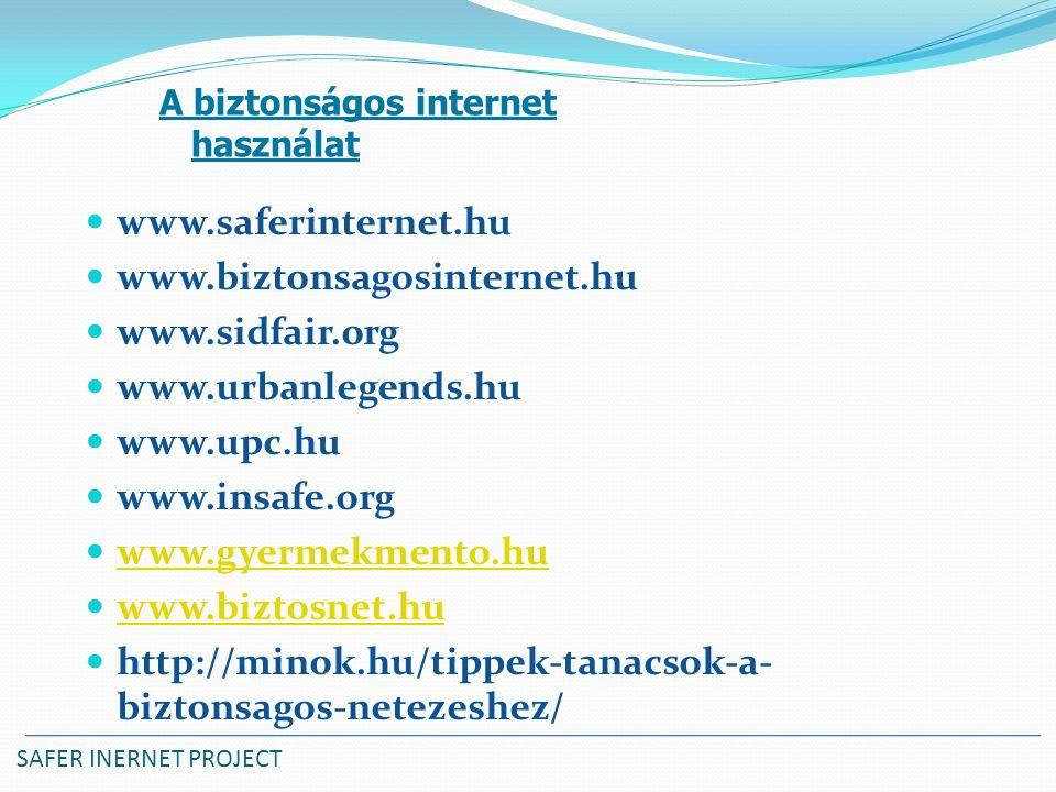 SAFER INERNET PROJECT www.saferinternet.hu www.biztonsagosinternet.hu www.sidfair.org www.urbanlegends.hu www.upc.hu www.insafe.org www.gyermekmento.hu www.biztosnet.hu http://minok.hu/tippek-tanacsok-a- biztonsagos-netezeshez/ A biztonságos internet használat