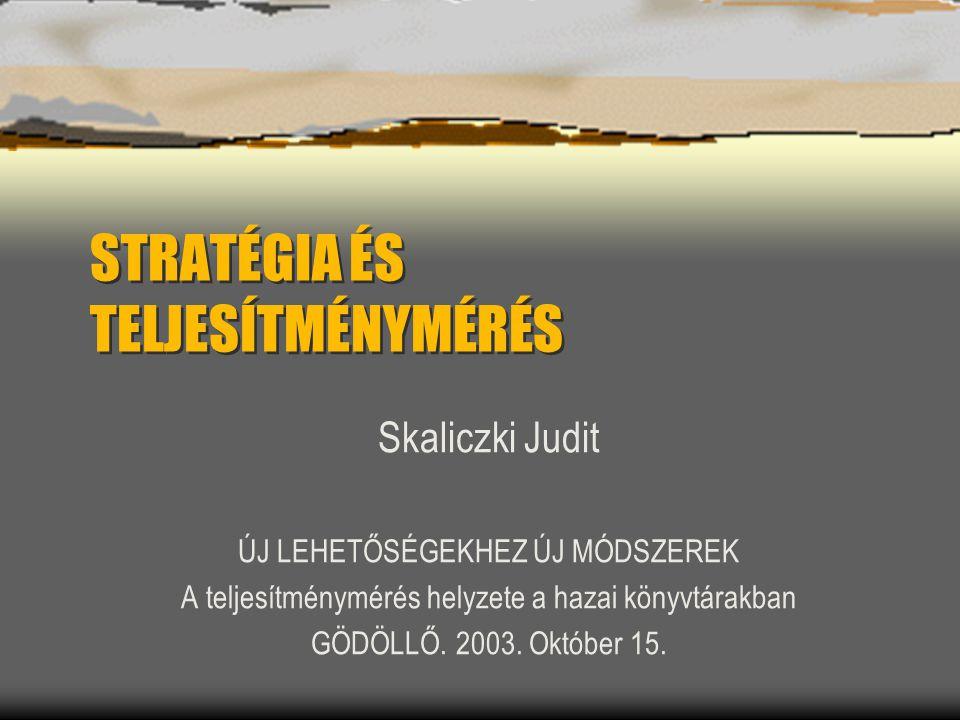 STRATÉGIA ÉS TELJESÍTMÉNYMÉRÉS Skaliczki Judit ÚJ LEHETŐSÉGEKHEZ ÚJ MÓDSZEREK A teljesítménymérés helyzete a hazai könyvtárakban GÖDÖLLŐ. 2003. Októbe
