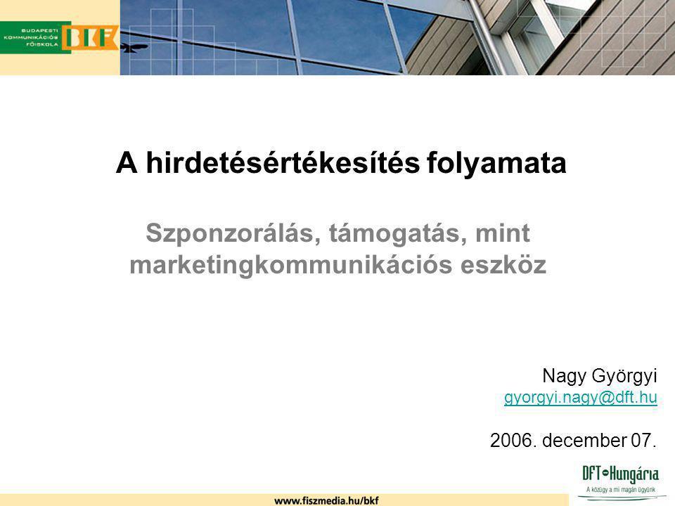 A hirdetésértékesítés folyamata Szponzorálás, támogatás, mint marketingkommunikációs eszköz Nagy Györgyi gyorgyi.nagy@dft.hu 2006. december 07.