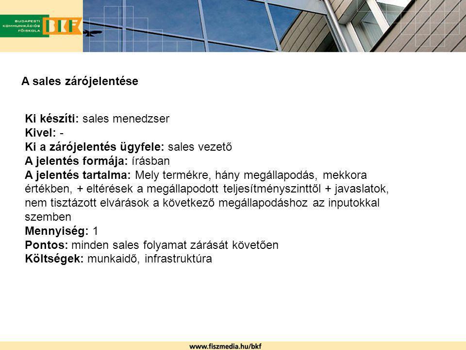 A sales zárójelentése Ki készíti: sales menedzser Kivel: - Ki a zárójelentés ügyfele: sales vezető A jelentés formája: írásban A jelentés tartalma: Me