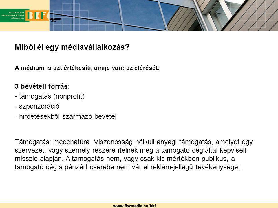 Miből él egy médiavállalkozás? A médium is azt értékesíti, amije van: az elérését. 3 bevételi forrás: - támogatás (nonprofit) - szponzoráció - hirdeté
