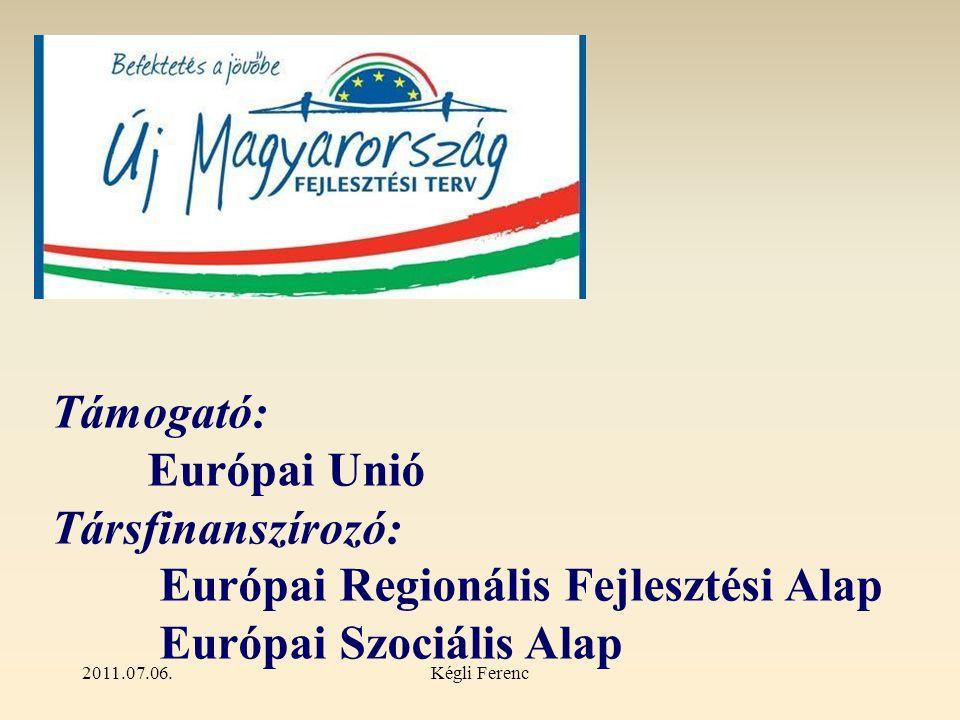 2011.07.06.Kégli Ferenc Támogató: Európai Unió Társfinanszírozó: Európai Regionális Fejlesztési Alap Európai Szociális Alap