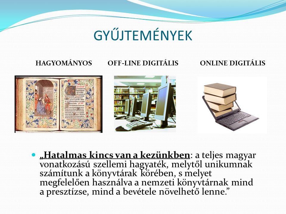"""GYŰJTEMÉNYEK """"Hatalmas kincs van a kezünkben: a teljes magyar vonatkozású szellemi hagyaték, melytől unikumnak számítunk a könyvtárak körében, s melyet megfelelően használva a nemzeti könyvtárnak mind a presztízse, mind a bevétele növelhető lenne. OFF-LINE DIGITÁLISHAGYOMÁNYOS ONLINE DIGITÁLIS"""