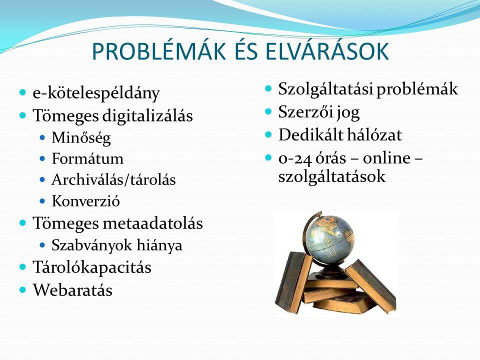 PROBLÉMÁK ÉS ELVÁRÁSOK e-kötelespéldány Tömeges digitalizálás Minőség Formátum Archiválás/tárolás Konverzió Tömeges metaadatolás Szabványok hiánya Tárolókapacitás Webaratás Szolgáltatási problémák Szerzői jog Dedikált hálózat 0-24 órás – online – szolgáltatások