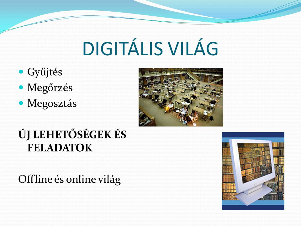DIGITÁLIS VILÁG Gyűjtés Megőrzés Megosztás ÚJ LEHETŐSÉGEK ÉS FELADATOK Offline és online világ