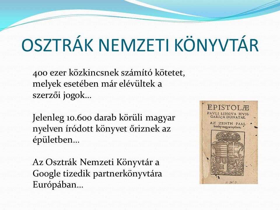 OSZTRÁK NEMZETI KÖNYVTÁR 400 ezer közkincsnek számító kötetet, melyek esetében már elévültek a szerzői jogok… Jelenleg 10.600 darab körüli magyar nyelven íródott könyvet őriznek az épületben… Az Osztrák Nemzeti Könyvtár a Google tizedik partnerkönyvtára Európában…