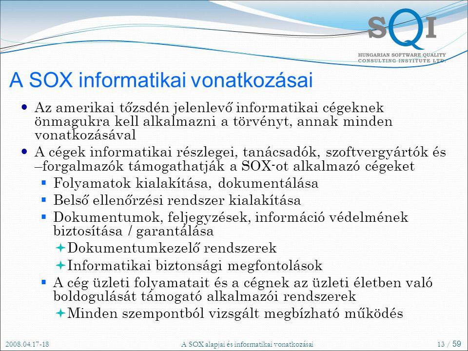 2008.04.17-18A SOX alapjai és informatikai vonatkozásai13 / 59 A SOX informatikai vonatkozásai Az amerikai tőzsdén jelenlevő informatikai cégeknek önmagukra kell alkalmazni a törvényt, annak minden vonatkozásával A cégek informatikai részlegei, tanácsadók, szoftvergyártók és –forgalmazók támogathatják a SOX-ot alkalmazó cégeket  Folyamatok kialakítása, dokumentálása  Belső ellenőrzési rendszer kialakítása  Dokumentumok, feljegyzések, információ védelmének biztosítása / garantálása  Dokumentumkezelő rendszerek  Informatikai biztonsági megfontolások  A cég üzleti folyamatait és a cégnek az üzleti életben való boldogulását támogató alkalmazói rendszerek  Minden szempontból vizsgált megbízható működés