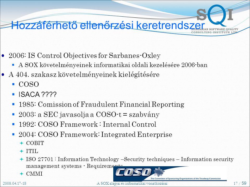 2008.04.17-18A SOX alapjai és informatikai vonatkozásai17 / 59 Hozzáférhető ellenőrzési keretrendszer 2006: IS Control Objectives for Sarbanes-Oxley  A SOX követelményeinek informatikai oldali kezelésére 2006-ban A 404.