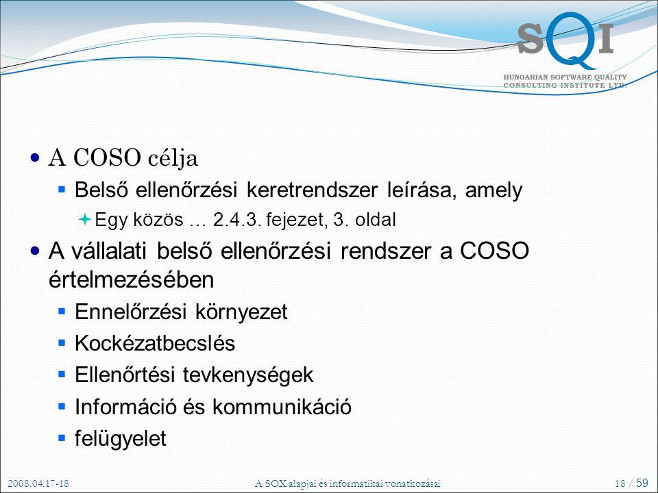 2008.04.17-18A SOX alapjai és informatikai vonatkozásai18 / 59 A COSO célja  Belső ellenőrzési keretrendszer leírása, amely  Egy közös … 2.4.3.