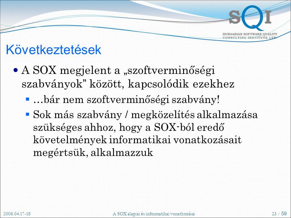 """2008.04.17-18A SOX alapjai és informatikai vonatkozásai23 / 59 Következtetések A SOX megjelent a """" szoftverminőségi szabványok között, kapcsolódik ezekhez  …bár nem szoftverminőségi szabvány."""