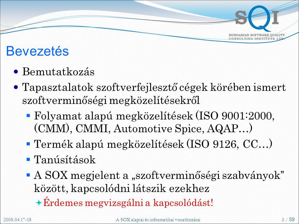 """2008.04.17-18A SOX alapjai és informatikai vonatkozásai3 / 59 Bevezetés Bemutatkozás Tapasztalatok szoftverfejlesztő cégek körében ismert szoftverminőségi megközelítésekről  Folyamat alapú megközelítések (ISO 9001:2000, (CMM), CMMI, Automotive Spice, AQAP…)  Termék alapú megközelítések (ISO 9126, CC…)  Tanúsítások  A SOX megjelent a """" szoftverminőségi szabványok között, kapcsolódni látszik ezekhez  Érdemes megvizsgálni a kapcsolódást!"""