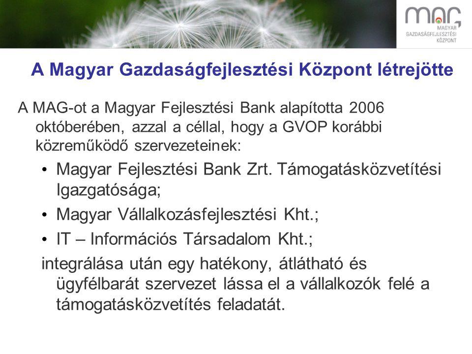A Magyar Gazdaságfejlesztési Központ létrejötte A MAG-ot a Magyar Fejlesztési Bank alapította 2006 októberében, azzal a céllal, hogy a GVOP korábbi közreműködő szervezeteinek: Magyar Fejlesztési Bank Zrt.