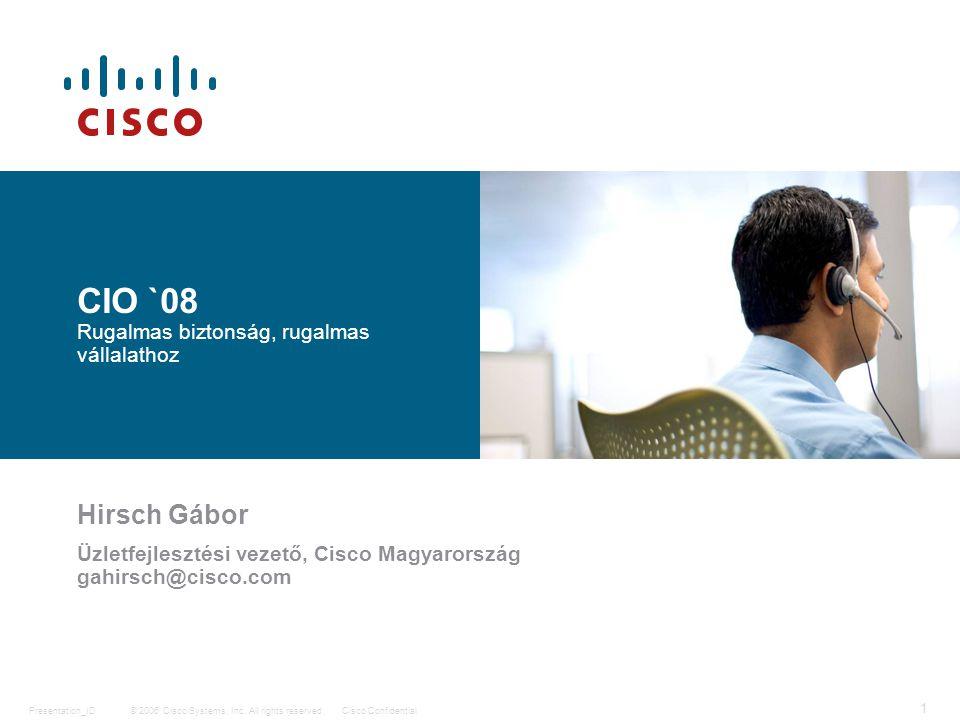 © 2006 Cisco Systems, Inc. All rights reserved.Cisco ConfidentialPresentation_ID 1 CIO `08 Rugalmas biztonság, rugalmas vállalathoz Hirsch Gábor Üzlet