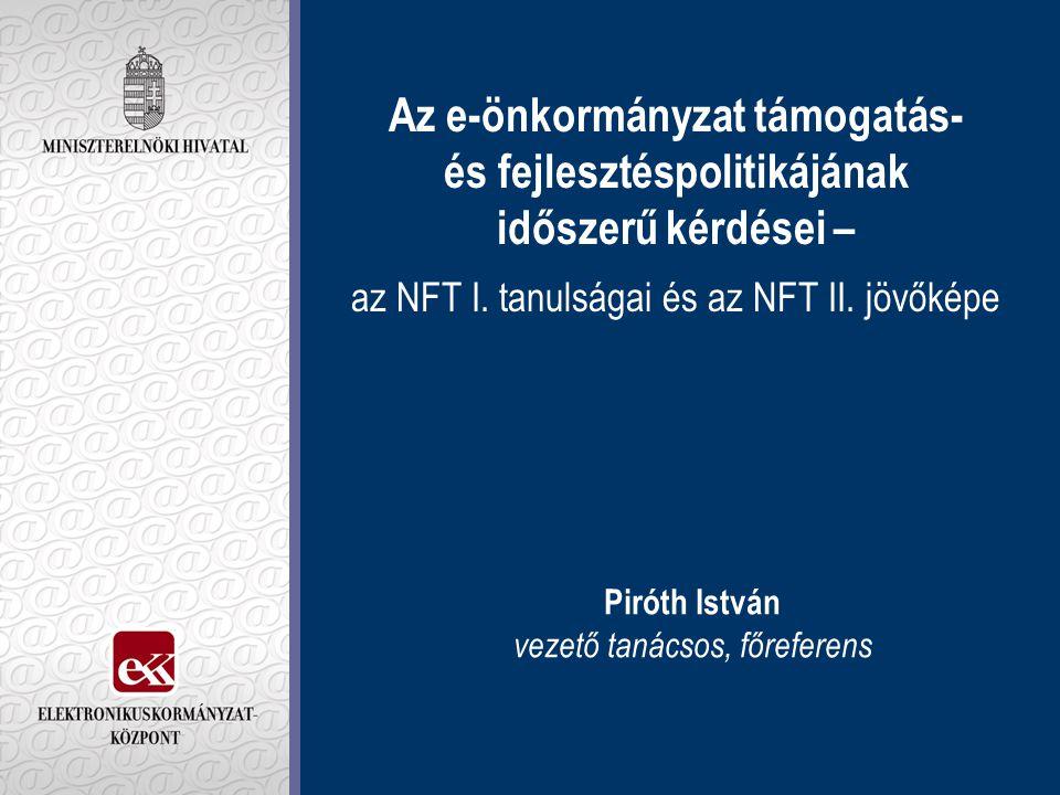 Az e-önkormányzat támogatás- és fejlesztéspolitikájának időszerű kérdései – az NFT I. tanulságai és az NFT II. jövőképe Piróth István vezető tanácsos,
