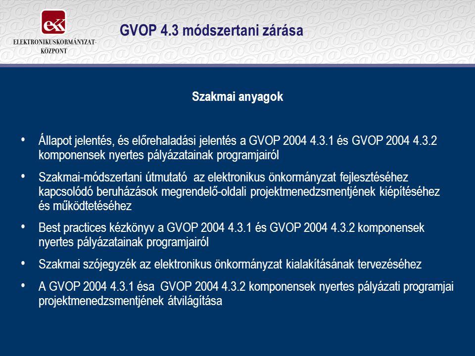 GVOP 4.3 módszertani zárása Szakmai anyagok Állapot jelentés, és előrehaladási jelentés a GVOP 2004 4.3.1 és GVOP 2004 4.3.2 komponensek nyertes pályázatainak programjairól Szakmai-módszertani útmutató az elektronikus önkormányzat fejlesztéséhez kapcsolódó beruházások megrendelő-oldali projektmenedzsmentjének kiépítéséhez és működtetéséhez Best practices kézkönyv a GVOP 2004 4.3.1 és GVOP 2004 4.3.2 komponensek nyertes pályázatainak programjairól Szakmai szójegyzék az elektronikus önkormányzat kialakításának tervezéséhez A GVOP 2004 4.3.1 ésa GVOP 2004 4.3.2 komponensek nyertes pályázati programjai projektmenedzsmentjének átvilágítása