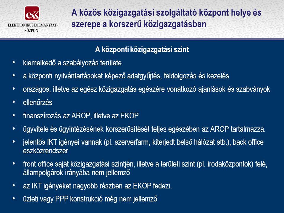 A közös közigazgatási szolgáltató központ helye és szerepe a korszerű közigazgatásban A központi közigazgatási szint kiemelkedő a szabályozás területe a központi nyilvántartásokat képező adatgyűjtés, feldolgozás és kezelés országos, illetve az egész közigazgatás egészére vonatkozó ajánlások és szabványok ellenőrzés finanszírozás az AROP, illetve az EKOP ügyvitele és ügyintézésének korszerűsítését teljes egészében az AROP tartalmazza.