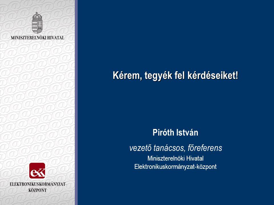 Kérem, tegyék fel kérdéseiket! Kérem, tegyék fel kérdéseiket! Piróth István vezető tanácsos, főreferens Miniszterelnöki Hivatal Elektronikuskormányzat