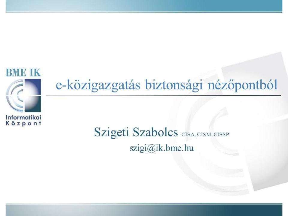 e-közigazgatás biztonsági nézőpontból Szigeti Szabolcs CISA, CISM, CISSP szigi@ik.bme.hu