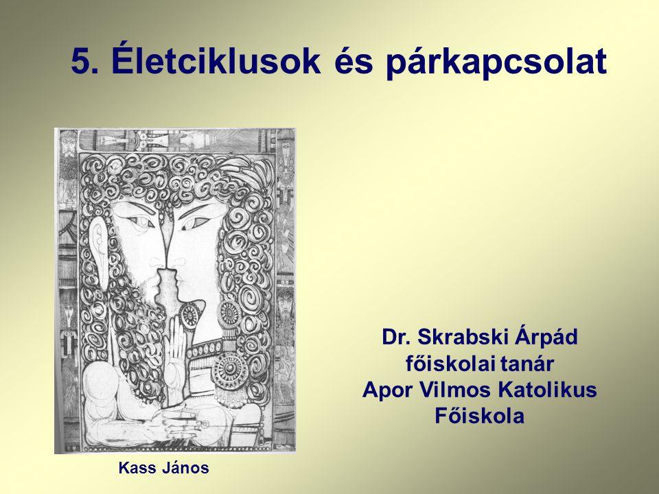 5. Életciklusok és párkapcsolat Kass János Dr. Skrabski Árpád főiskolai tanár Apor Vilmos Katolikus Főiskola