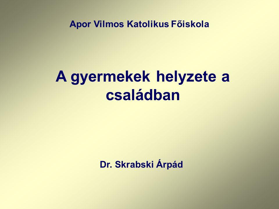 Apor Vilmos Katolikus Főiskola A gyermekek helyzete a családban Dr. Skrabski Árpád