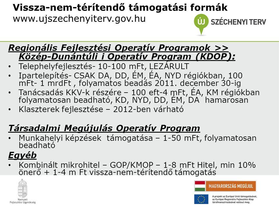 Vissza-nem-térítendő támogatási formák www.ujszechenyiterv.gov.hu Regionális Fejlesztési Operatív Programok >> Közép-Dunántúli i Operatív Program (KDOP ): Telephelyfejlesztés- 10-100 mFt, LEZÁRULT Ipartelepítés- CSAK DA, DD, ÉM, ÉA, NYD régiókban, 100 mFt- 1 mrdFt, folyamatos beadás 2011.