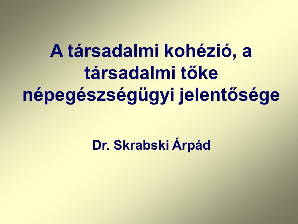 A társadalmi kohézió, a társadalmi tőke népegészségügyi jelentősége Dr. Skrabski Árpád