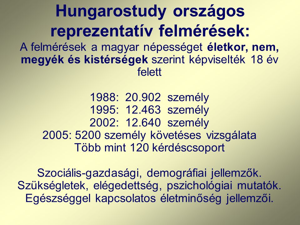 Hungarostudy országos reprezentatív felmérések: A felmérések a magyar népességet életkor, nem, megyék és kistérségek szerint képviselték 18 év felett 1988: 20.902 személy 1995: 12.463 személy 2002: 12.640 személy 2005: 5200 személy követéses vizsgálata Több mint 120 kérdéscsoport Szociális-gazdasági, demográfiai jellemzők.