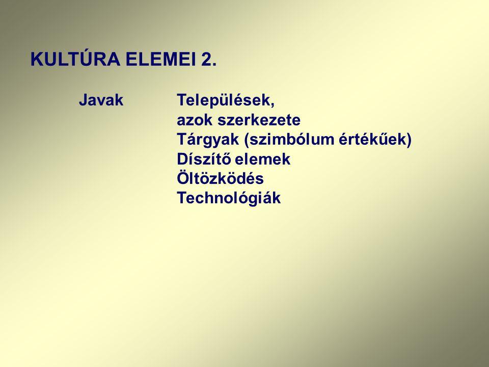 KULTÚRA ELEMEI 2. JavakTelepülések, azok szerkezete Tárgyak (szimbólum értékűek) Díszítő elemek Öltözködés Technológiák