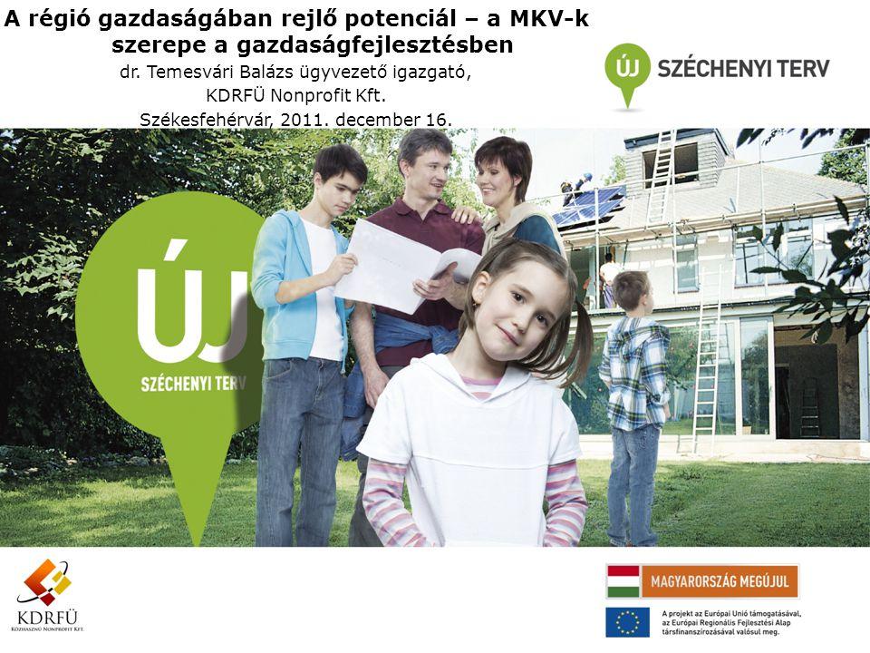 A régió gazdaságában rejlő potenciál – a MKV-k szerepe a gazdaságfejlesztésben dr. Temesvári Balázs ügyvezető igazgató, KDRFÜ Nonprofit Kft. Székesfeh